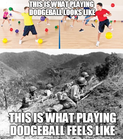 Dodgeball feels like war |  THIS IS WHAT PLAYING DODGEBALL LOOKS LIKE; THIS IS WHAT PLAYING DODGEBALL FEELS LIKE | image tagged in jokes,ww2,school,memes,funny memes | made w/ Imgflip meme maker