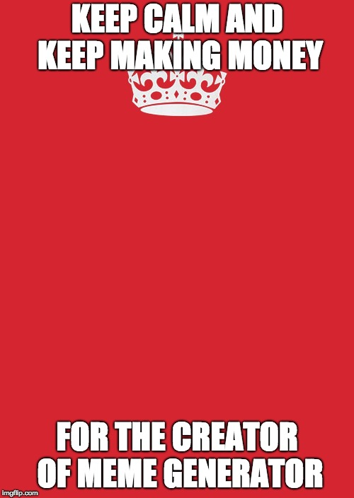 Keep Calm And Carry On Red | KEEP CALM AND KEEP MAKING MONEY FOR THE CREATOR OF MEME GENERATOR | image tagged in memes,keep calm and carry on red | made w/ Imgflip meme maker