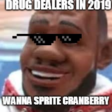 wanna sprite cranberry | DRUG DEALERS IN 2019 WANNA SPRITE CRANBERRY | image tagged in wanna sprite cranberry | made w/ Imgflip meme maker