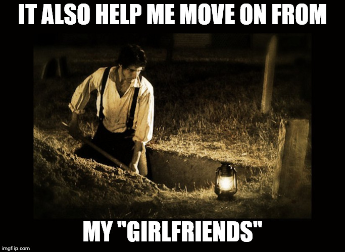 "grave digger | IT ALSO HELP ME MOVE ON FROM MY ""GIRLFRIENDS"" 