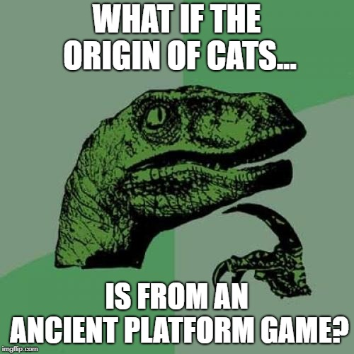 Philosoraptor Meme | WHAT IF THE ORIGIN OF CATS... IS FROM AN ANCIENT PLATFORM GAME? | image tagged in memes,philosoraptor | made w/ Imgflip meme maker