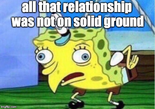 Mocking Spongebob Meme | all that relationship was not on solid ground | image tagged in memes,mocking spongebob | made w/ Imgflip meme maker