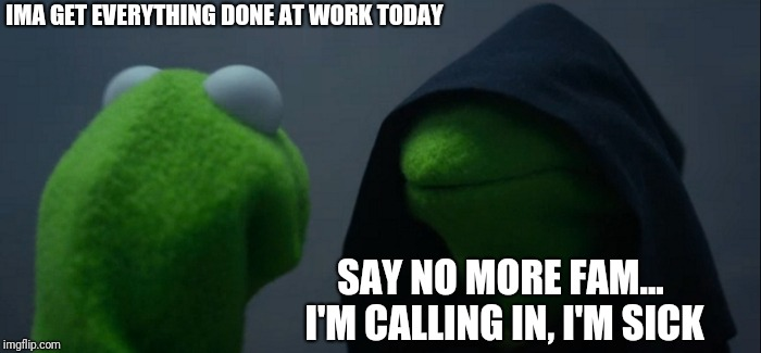 Evil Kermit | IMA GET EVERYTHING DONE AT WORK TODAY SAY NO MORE FAM... I'M CALLING IN, I'M SICK | image tagged in memes,evil kermit | made w/ Imgflip meme maker