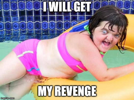 Down Syndrome Swimming Pool Girl | I WILL GET MY REVENGE | image tagged in down syndrome swimming pool girl | made w/ Imgflip meme maker