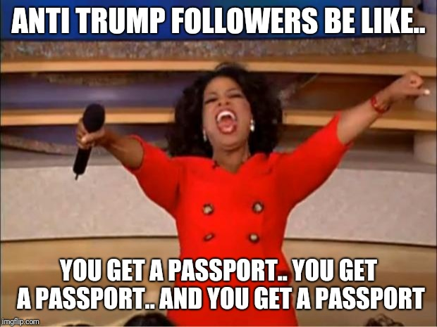 Oprah You Get A | ANTI TRUMP FOLLOWERS BE LIKE.. YOU GET A PASSPORT.. YOU GET A PASSPORT.. AND YOU GET A PASSPORT | image tagged in memes,oprah you get a | made w/ Imgflip meme maker
