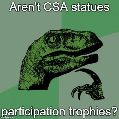 Think about it. | Aren't CSA statues participation trophies? | image tagged in memes,philosoraptor,confederate statues,participation trophy | made w/ Imgflip meme maker