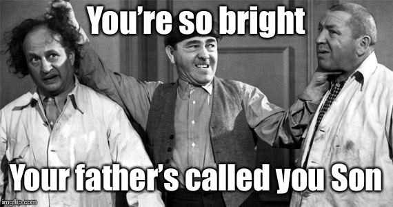 Nyuk, Nyuk, Nyuk | You're so bright Your father's called you Son | image tagged in three stooges,pun,bright,son,funny memes | made w/ Imgflip meme maker