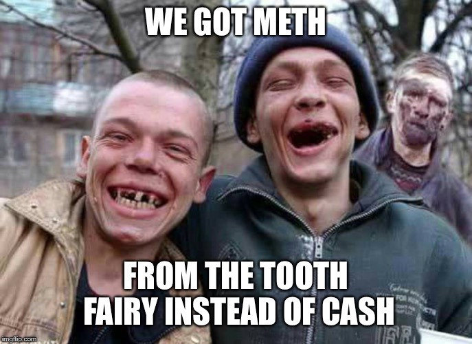 Which in turn begets more meth | WE GOT METH FROM THE TOOTH FAIRY INSTEAD OF CASH | image tagged in methed up,tooth fairy,meth,delivery,no cash,funny memes | made w/ Imgflip meme maker