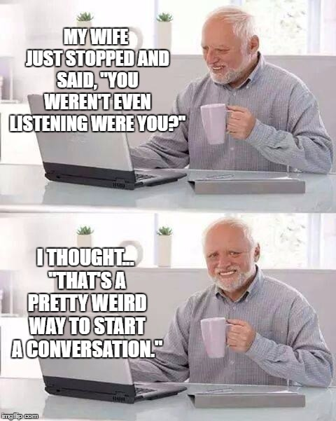 "Hide the Pain Harold | MY WIFE JUST STOPPED AND SAID, ""YOU WEREN'T EVEN LISTENING WERE YOU?"" I THOUGHT... ""THAT'S A PRETTY WEIRD WAY TO START A CONVERSATION."" 