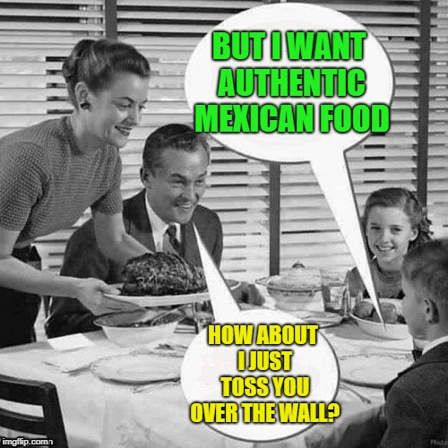 Vintage Family Dinner | BUT I WANT AUTHENTIC MEXICAN FOOD HOW ABOUT I JUST TOSS YOU OVER THE WALL? | image tagged in vintage family dinner | made w/ Imgflip meme maker