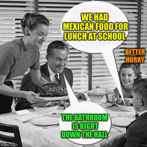 Vintage Family Dinner | WE HAD MEXICAN FOOD FOR LUNCH AT SCHOOL THE BATHROOM IS RIGHT DOWN THE HALL BETTER HURRY | image tagged in vintage family dinner | made w/ Imgflip meme maker