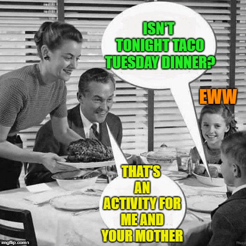 Vintage Family Dinner | ISN'T TONIGHT TACO TUESDAY DINNER? THAT'S AN ACTIVITY FOR ME AND YOUR MOTHER EWW | image tagged in vintage family dinner | made w/ Imgflip meme maker