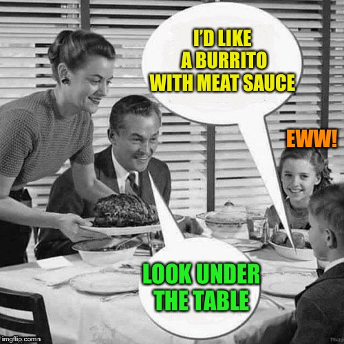 Vintage Family Dinner | I'D LIKE A BURRITO WITH MEAT SAUCE LOOK UNDER THE TABLE EWW! | image tagged in vintage family dinner | made w/ Imgflip meme maker