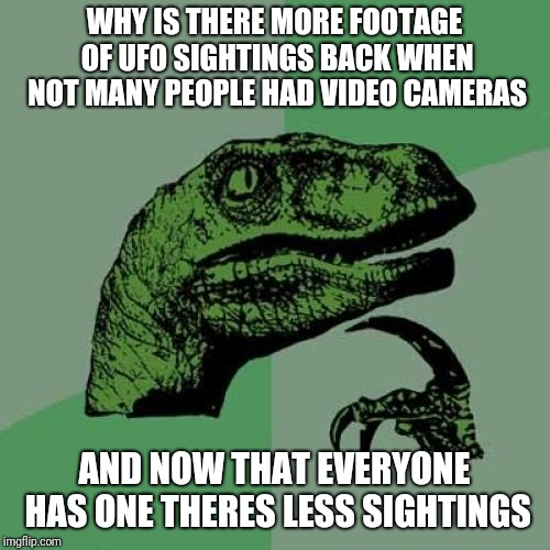 Less then before? Why? | WHY IS THERE MORE FOOTAGE OF UFO SIGHTINGS BACK WHEN NOT MANY PEOPLE HAD VIDEO CAMERAS AND NOW THAT EVERYONE HAS ONE THERES LESS SIGHTINGS | image tagged in memes,philosoraptor,ufo,funny,camera,aliens | made w/ Imgflip meme maker