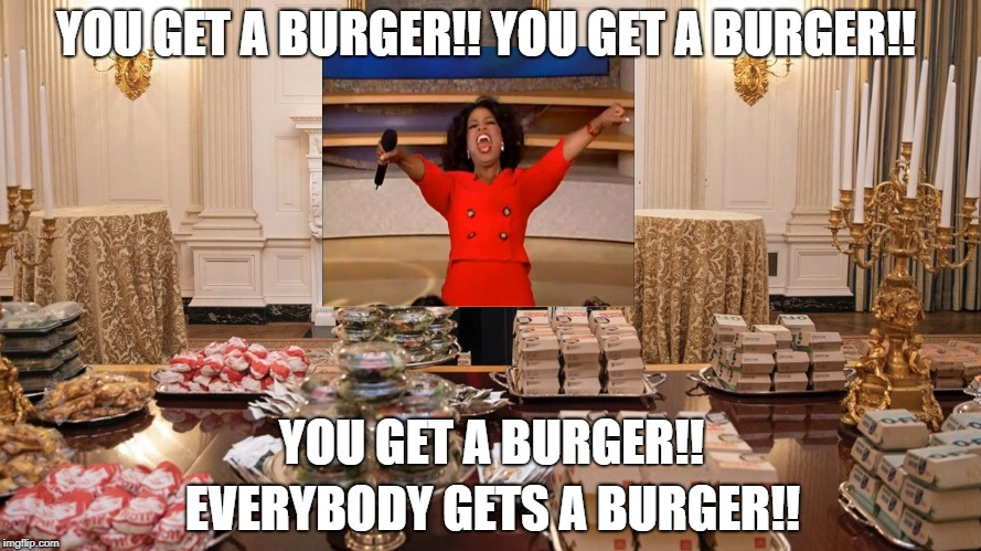 President Oprah | YOU GET A BURGER!! YOU GET A BURGER!! YOU GET A BURGER!! EVERYBODY GETS A BURGER!! | image tagged in trump burger,oprah,oprah you get a,trump,donald trump | made w/ Imgflip meme maker