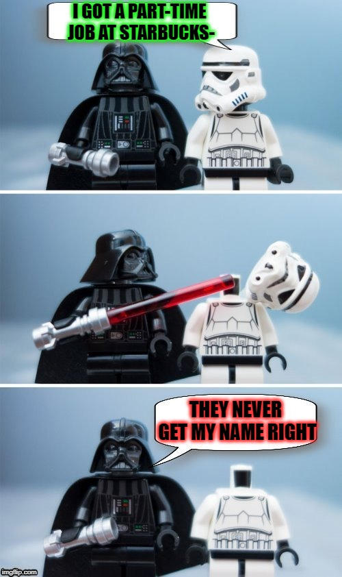 I have a White Chocolate Mocha for a Garth Fader... | I GOT A PART-TIME JOB AT STARBUCKS- THEY NEVER GET MY NAME RIGHT | image tagged in memes,darth vader stormtrooper,starbucks,funny,star wars,lego | made w/ Imgflip meme maker