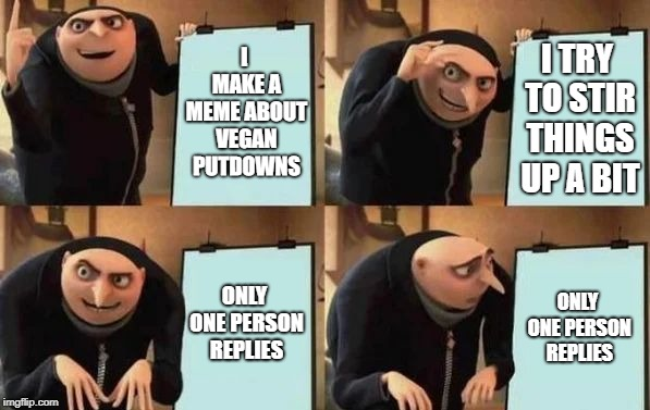 Gru's Plan | I MAKE A MEME ABOUT VEGAN PUTDOWNS I TRY TO STIR THINGS UP A BIT ONLY ONE PERSON REPLIES ONLY ONE PERSON REPLIES | image tagged in gru's plan | made w/ Imgflip meme maker