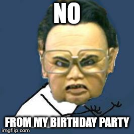 Kim Jong Il Y U No Meme | NO FROM MY BIRTHDAY PARTY | image tagged in memes,kim jong il y u no | made w/ Imgflip meme maker