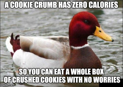I actually knew someone who believed that: | A COOKIE CRUMB HAS ZERO CALORIES SO YOU CAN EAT A WHOLE BOX OF CRUSHED COOKIES WITH NO WORRIES | image tagged in memes,malicious advice mallard,anyone who loves cookies,calories,dieting,diets | made w/ Imgflip meme maker