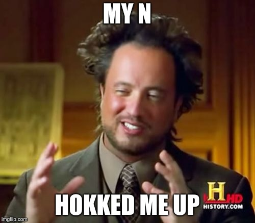 Ancient Aliens Meme | MY N HOKKED ME UP | image tagged in memes,ancient aliens | made w/ Imgflip meme maker