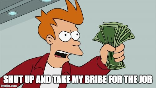 Shut Up And Take My Money Fry Meme | SHUT UP AND TAKE MY BRIBE FOR THE JOB | image tagged in memes,shut up and take my money fry | made w/ Imgflip meme maker
