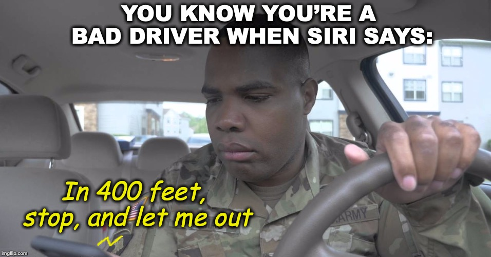 YOU KNOW YOU'RE A BAD DRIVER WHEN SIRI SAYS: In 400 feet, stop, and let me out | image tagged in siri,bad drivers,gps | made w/ Imgflip meme maker