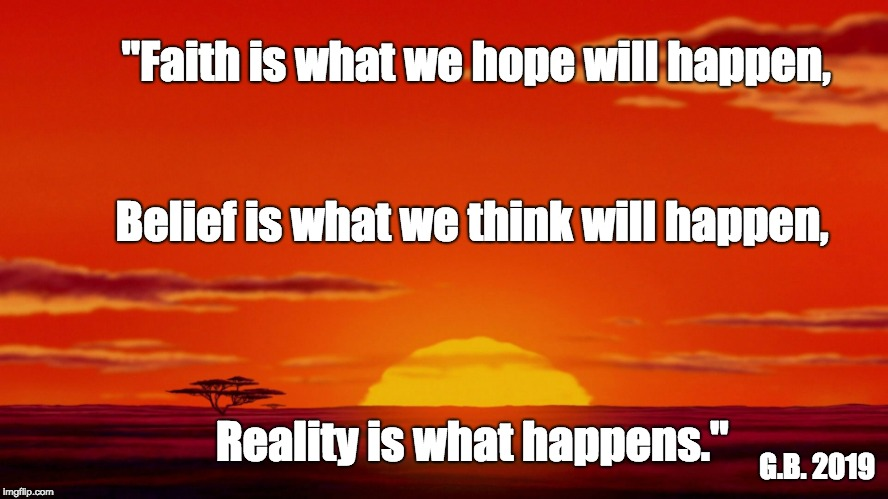 "Life Lessons | ""Faith is what we hope will happen, Reality is what happens."" Belief is what we think will happen, G.B. 2019 