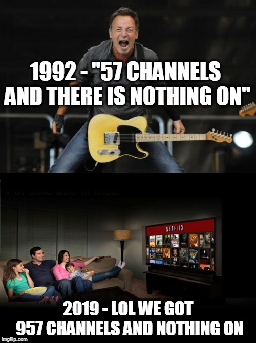 "More nothing | 1992 - ""57 CHANNELS AND THERE IS NOTHING ON"" 2019 - LOL WE GOT 957 CHANNELS AND NOTHING ON 