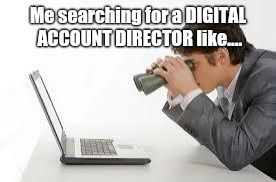 Searching Computer |  Me searching for a DIGITAL ACCOUNT DIRECTOR like.... | image tagged in searching computer | made w/ Imgflip meme maker