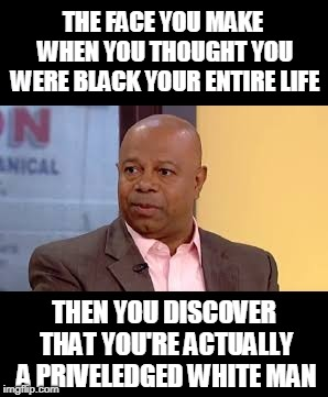 THE FACE YOU MAKE WHEN YOU THOUGHT YOU WERE BLACK YOUR ENTIRE LIFE THEN YOU DISCOVER THAT YOU'RE ACTUALLY A PRIVELEDGED WHITE MAN | image tagged in david webb,memes,fox news,black man,white privilege,white man | made w/ Imgflip meme maker