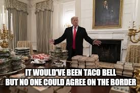 IT WOULD'VE BEEN TACO BELL BUT NO ONE COULD AGREE ON THE BORDER | image tagged in mcdonald's,fast food,buffet,donald trump,white house,clemson | made w/ Imgflip meme maker