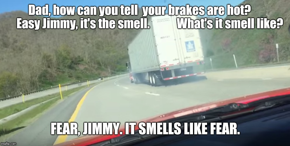 Comin' in Hot! |  Dad, how can you tell  your brakes are hot?         Easy Jimmy, it's the smell.            What's it smell like? FEAR, JIMMY. IT SMELLS LIKE FEAR. | image tagged in trucker memes,trucks,brakes | made w/ Imgflip meme maker