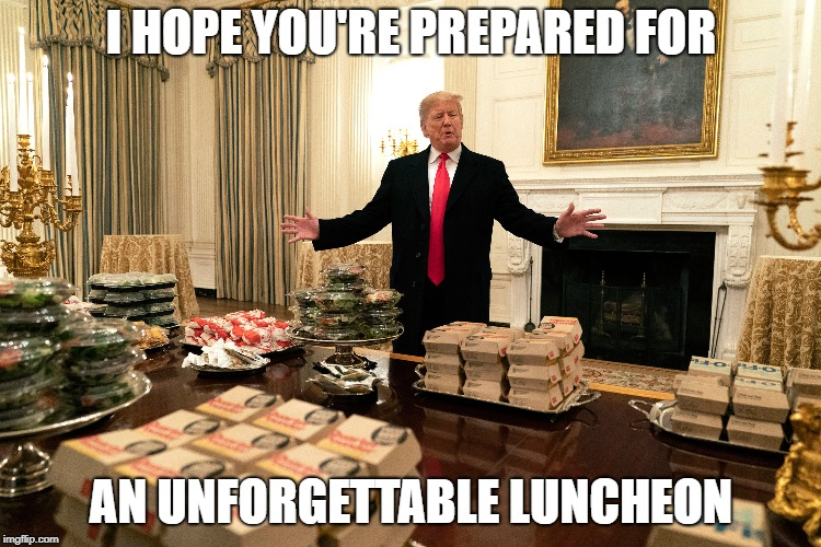 I HOPE YOU'RE PREPARED FOR AN UNFORGETTABLE LUNCHEON | image tagged in donald trump,trump,hamburger,steamed hams,skinner | made w/ Imgflip meme maker