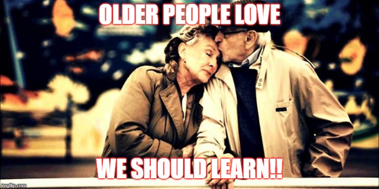 older folks | OLDER PEOPLE LOVE WE SHOULD LEARN!! | image tagged in old people | made w/ Imgflip meme maker