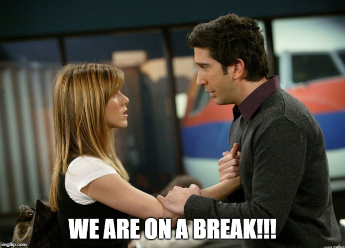 WE ARE ON A BREAK!!! | made w/ Imgflip meme maker
