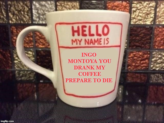 coffee cup | INGO MONTOYA YOU DRANK MY COFFEE PREPARE TO DIE | image tagged in coffee cup,ingo montoya | made w/ Imgflip meme maker