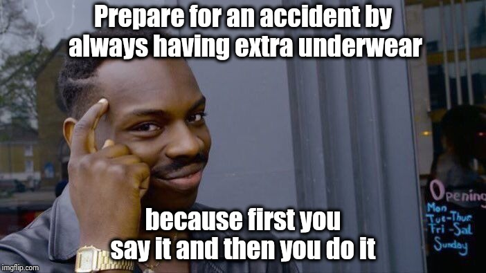 Prepare for the inevitable | Prepare for an accident by always having extra underwear because first you say it and then you do it | image tagged in memes,roll safe think about it,accidents,what happened,messed up,underwear | made w/ Imgflip meme maker