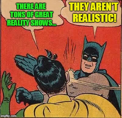 Batman Slapping Robin Meme | THERE ARE TONS OF GREAT REALITY SHOWS... THEY AREN'T REALISTIC! | image tagged in memes,batman slapping robin | made w/ Imgflip meme maker