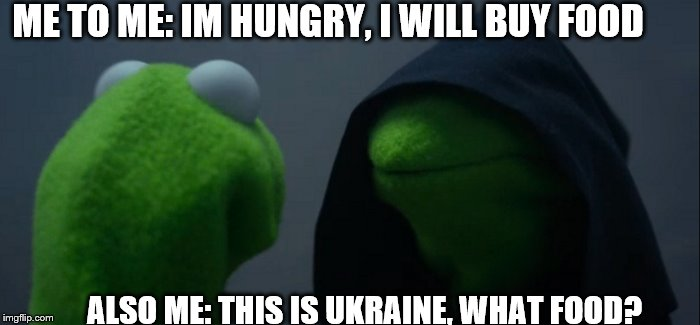 hungry? da! | ME TO ME: IM HUNGRY, I WILL BUY FOOD ALSO ME: THIS IS UKRAINE, WHAT FOOD? | image tagged in memes,evil kermit | made w/ Imgflip meme maker