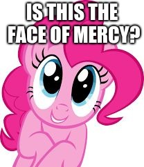 Cute pinkie pie | IS THIS THE FACE OF MERCY? | image tagged in cute pinkie pie | made w/ Imgflip meme maker