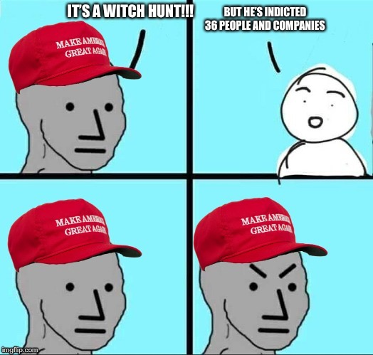 MAGA NPC | IT'S A WITCH HUNT!!! BUT HE'S INDICTED 36 PEOPLE AND COMPANIES | image tagged in maga npc | made w/ Imgflip meme maker