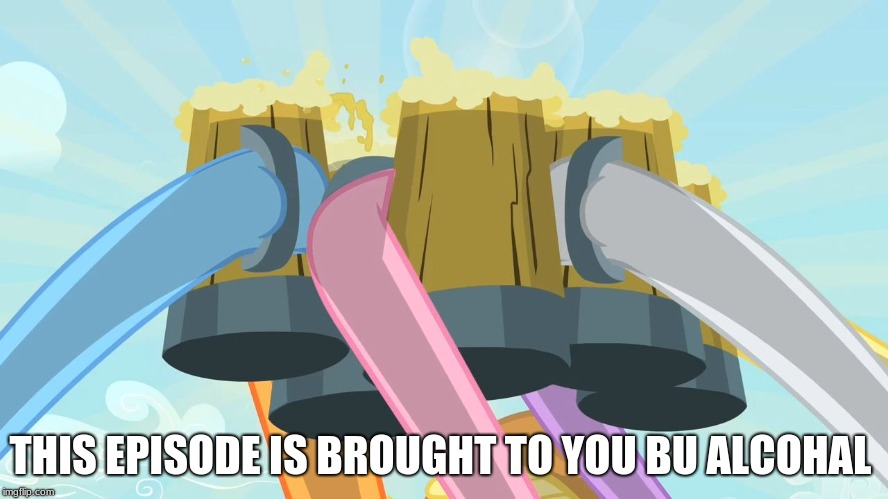 Cheers mlp | THIS EPISODE IS BROUGHT TO YOU BU ALCOHOL | image tagged in cheers mlp | made w/ Imgflip meme maker
