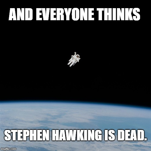 He Lives! In Space. | AND EVERYONE THINKS STEPHEN HAWKING IS DEAD. | image tagged in astronaut,stephen hawking,space | made w/ Imgflip meme maker