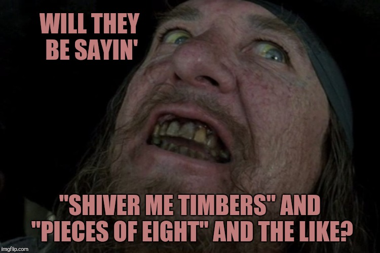 "Captain Barbosa Pirates of the Caribbean | WILL THEY BE SAYIN' ""SHIVER ME TIMBERS"" AND ""PIECES OF EIGHT"" AND THE LIKE? 
