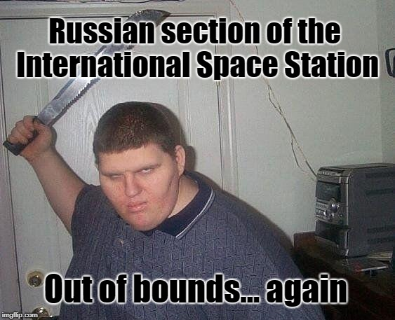 I.S.S. Trouble | Russian section of the International Space Station Out of bounds... again | image tagged in fat russian with knife,international space station,russia,space,astronaut | made w/ Imgflip meme maker