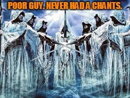 POOR GUY. NEVER HAD A CHANTS. | image tagged in gregorian monks | made w/ Imgflip meme maker