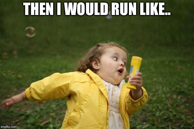 girl running | THEN I WOULD RUN LIKE.. | image tagged in girl running | made w/ Imgflip meme maker