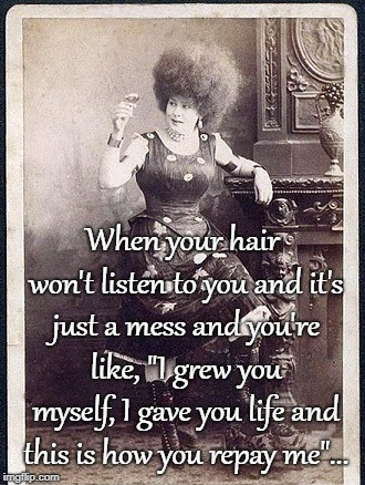 "Bad hair... | When your hair won't listen to you and it's just a mess and you're like, ""I grew you myself, I gave you life and this is how you repay me"".. 