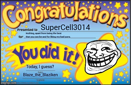 Happy Star Congratulations Meme | SuperCell3014 Nothing, apart from being the best that you can be and for liking my bad puns. Today, I guess? Blaze_the_Blaziken | image tagged in memes,happy star congratulations | made w/ Imgflip meme maker