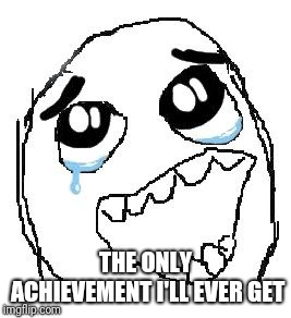 Happy Guy Rage Face Meme | THE ONLY ACHIEVEMENT I'LL EVER GET | image tagged in memes,happy guy rage face | made w/ Imgflip meme maker